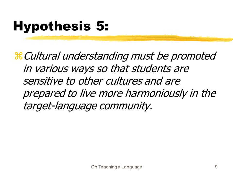 On Teaching a Language9 Hypothesis 5: z Cultural understanding must be promoted in various ways so that students are sensitive to other cultures and are prepared to live more harmoniously in the target-language community.