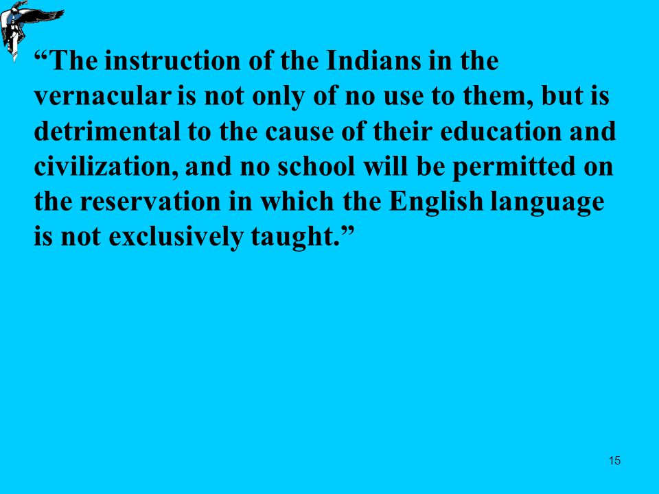 15 The instruction of the Indians in the vernacular is not only of no use to them, but is detrimental to the cause of their education and civilization, and no school will be permitted on the reservation in which the English language is not exclusively taught.