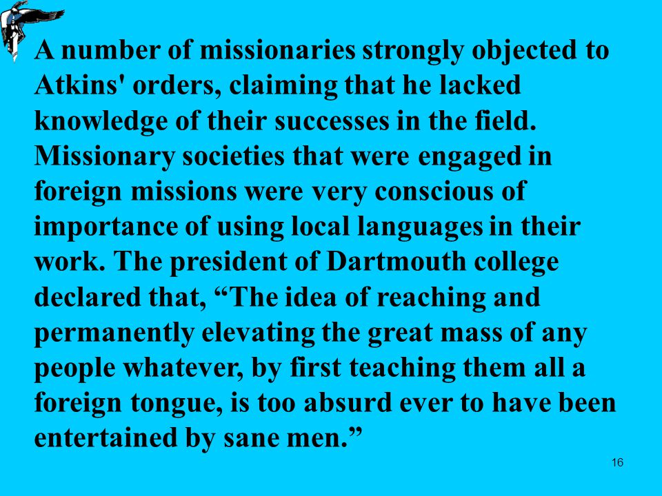 16 A number of missionaries strongly objected to Atkins orders, claiming that he lacked knowledge of their successes in the field.