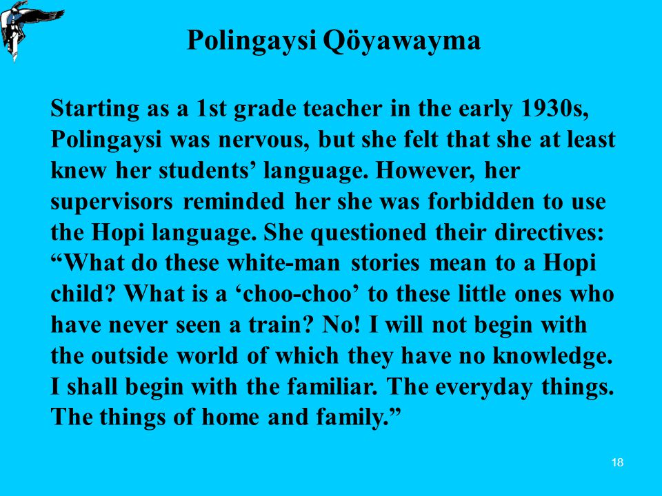 18 Polingaysi Qöyawayma Starting as a 1st grade teacher in the early 1930s, Polingaysi was nervous, but she felt that she at least knew her students' language.