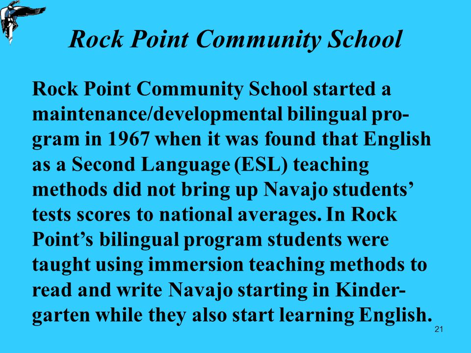 21 Rock Point Community School Rock Point Community School started a maintenance/developmental bilingual pro- gram in 1967 when it was found that English as a Second Language (ESL) teaching methods did not bring up Navajo students' tests scores to national averages.