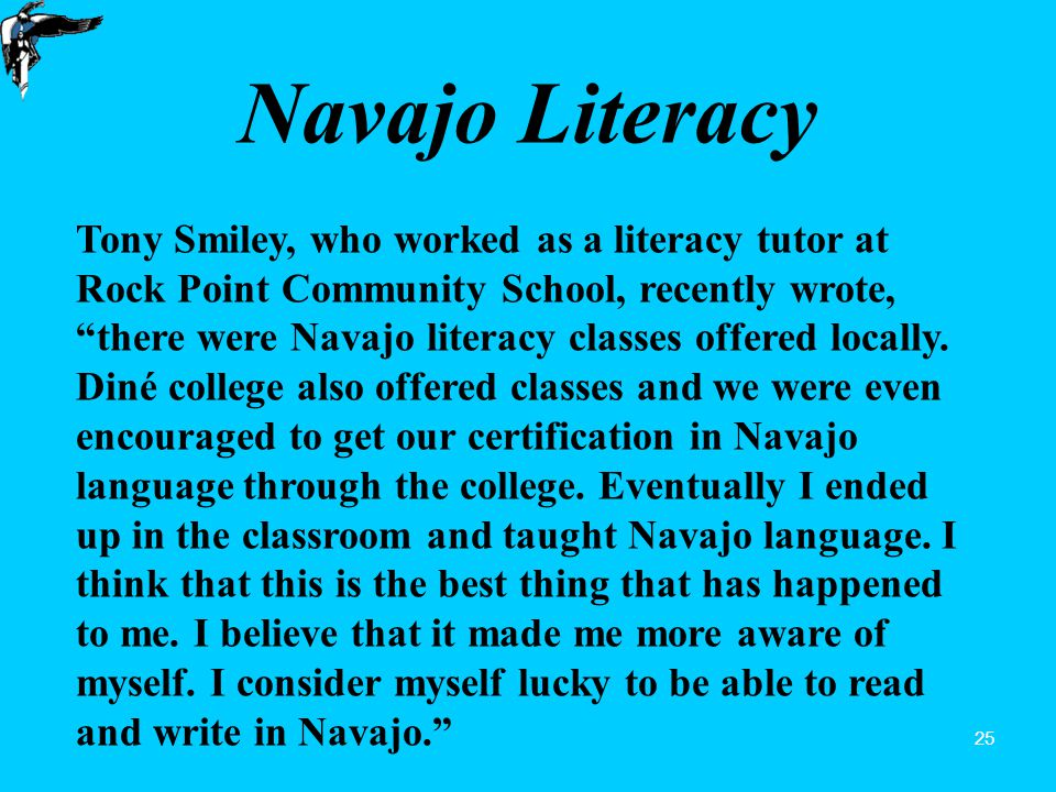 25 Navajo Literacy Tony Smiley, who worked as a literacy tutor at Rock Point Community School, recently wrote, there were Navajo literacy classes offered locally.