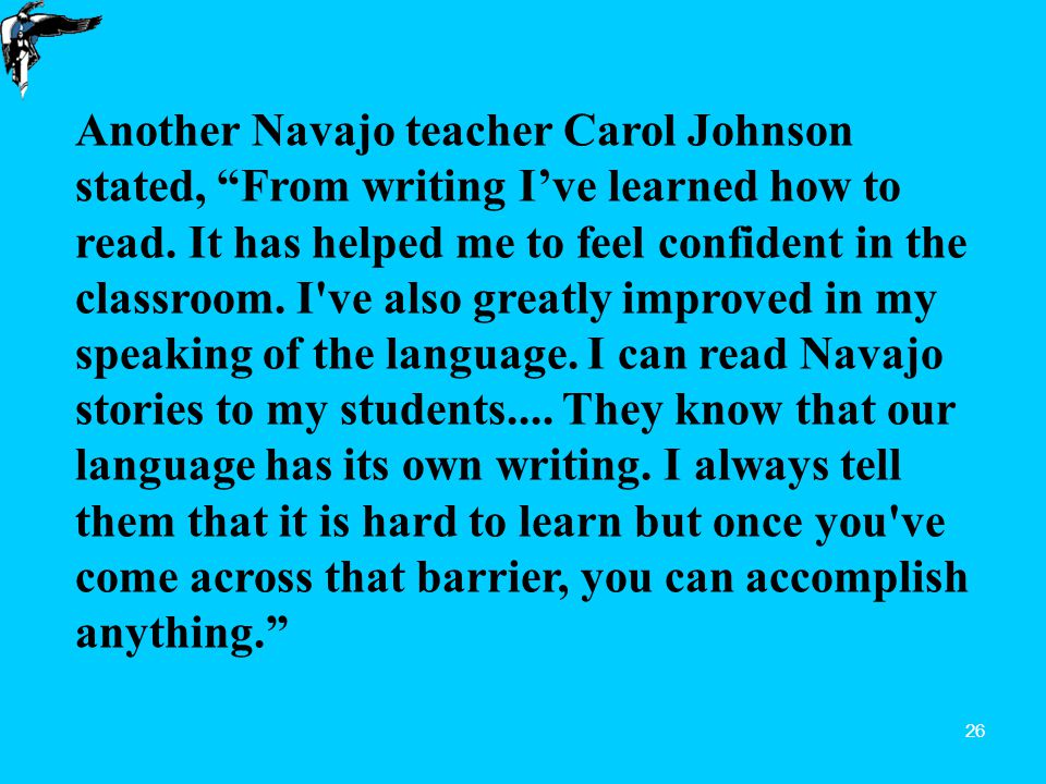 26 Another Navajo teacher Carol Johnson stated, From writing I've learned how to read.