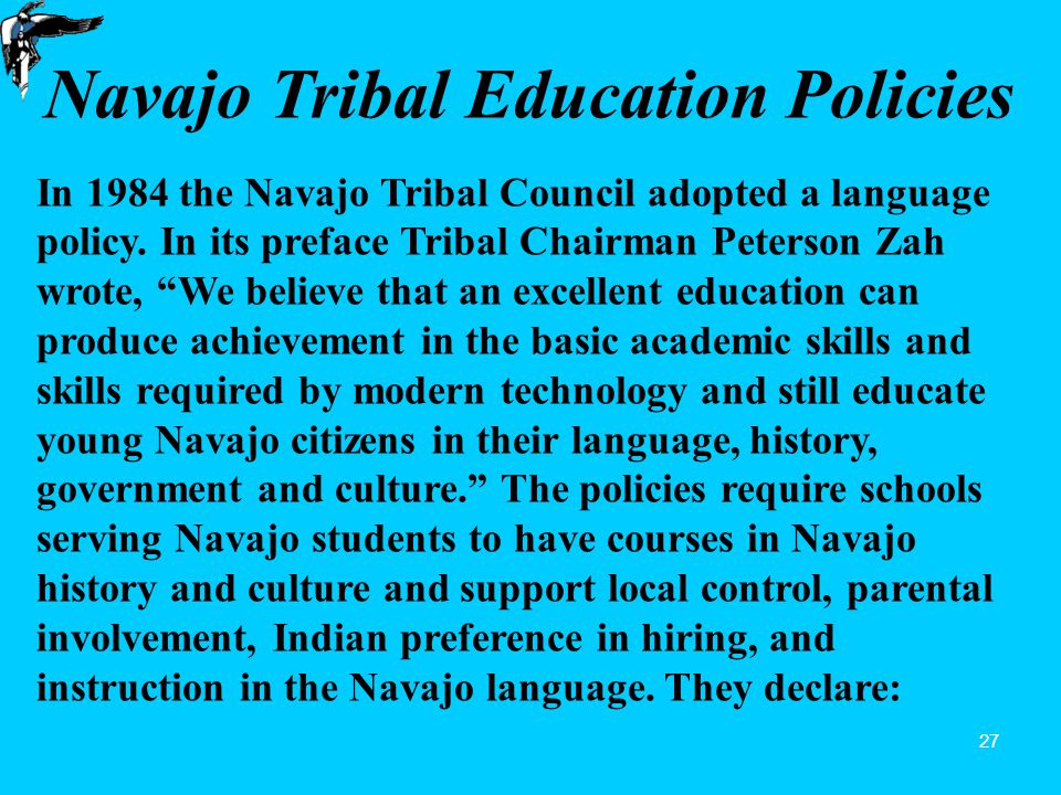 27 Navajo Tribal Education Policies In 1984 the Navajo Tribal Council adopted a language policy.