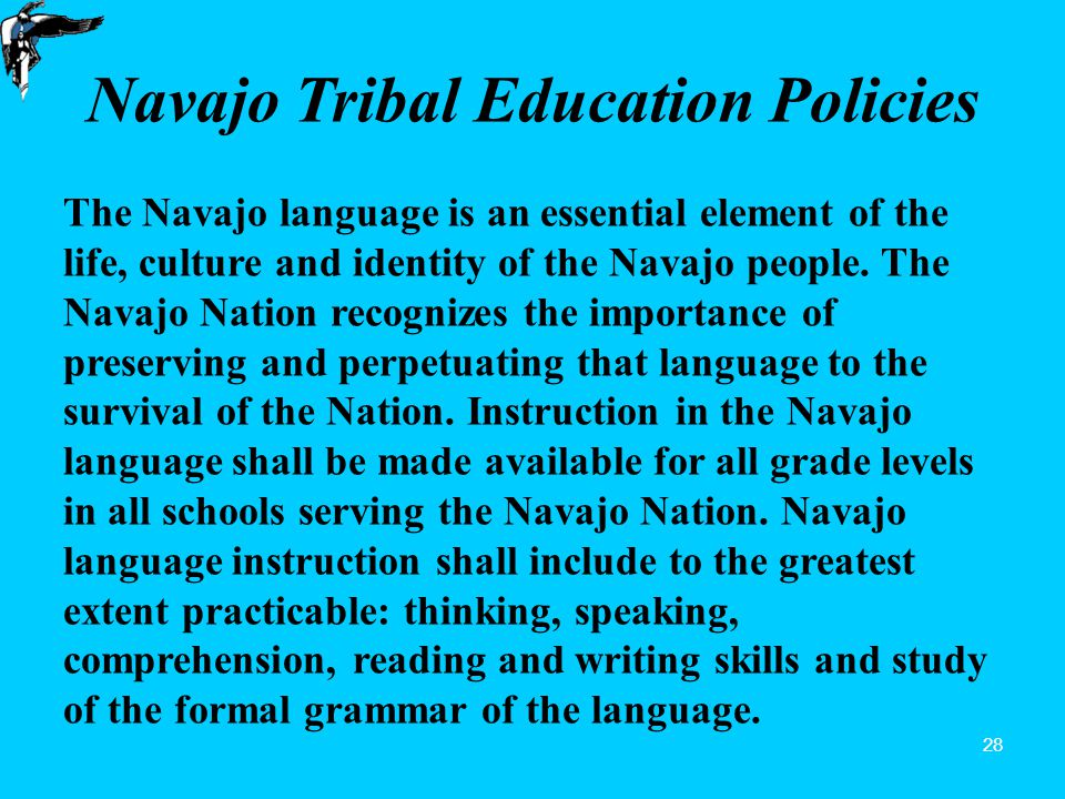 28 Navajo Tribal Education Policies The Navajo language is an essential element of the life, culture and identity of the Navajo people.