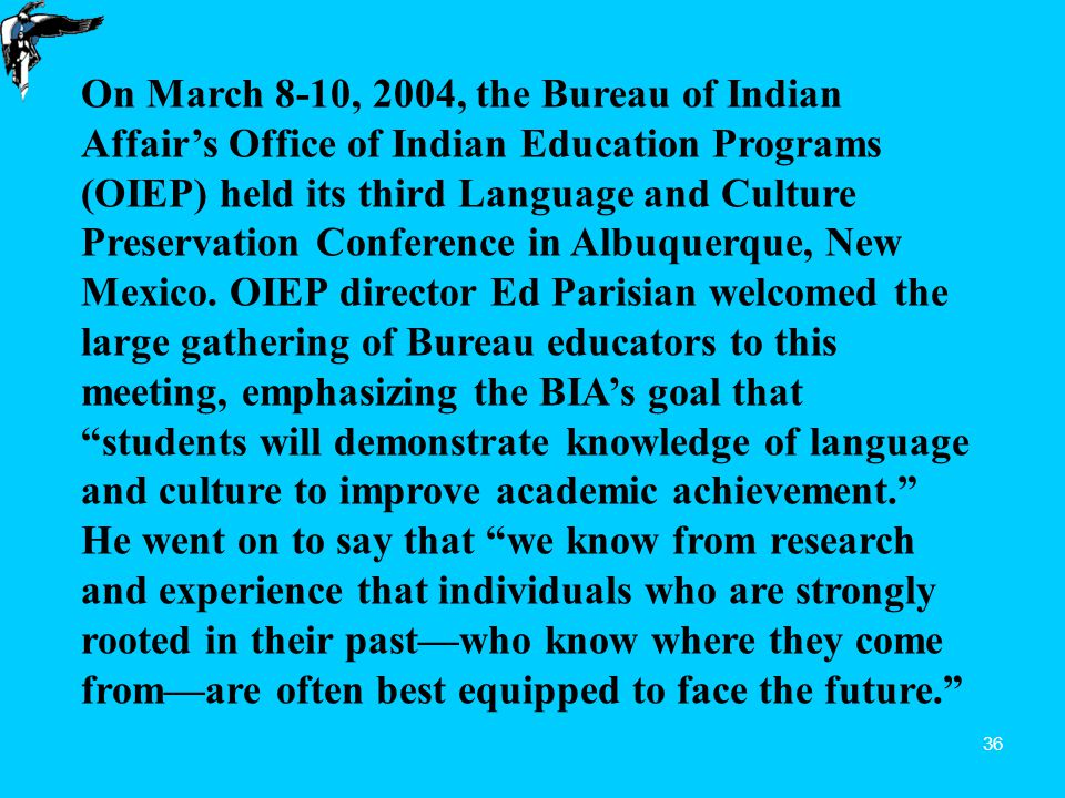 36 On March 8-10, 2004, the Bureau of Indian Affair's Office of Indian Education Programs (OIEP) held its third Language and Culture Preservation Conference in Albuquerque, New Mexico.