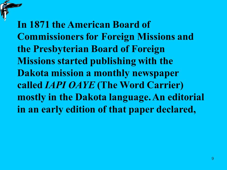 9 In 1871 the American Board of Commissioners for Foreign Missions and the Presbyterian Board of Foreign Missions started publishing with the Dakota mission a monthly newspaper called IAPI OAYE (The Word Carrier) mostly in the Dakota language.