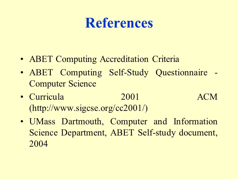 References ABET Computing Accreditation Criteria ABET Computing Self-Study Questionnaire - Computer Science Curricula 2001 ACM (  UMass Dartmouth, Computer and Information Science Department, ABET Self-study document, 2004