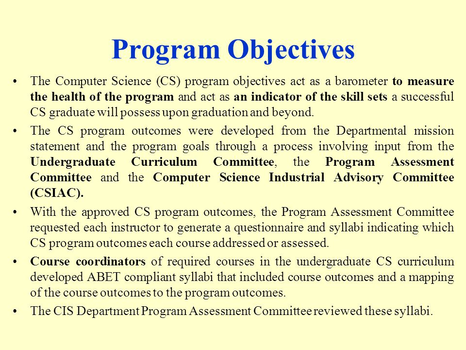 Program Objectives The Computer Science (CS) program objectives act as a barometer to measure the health of the program and act as an indicator of the skill sets a successful CS graduate will possess upon graduation and beyond.