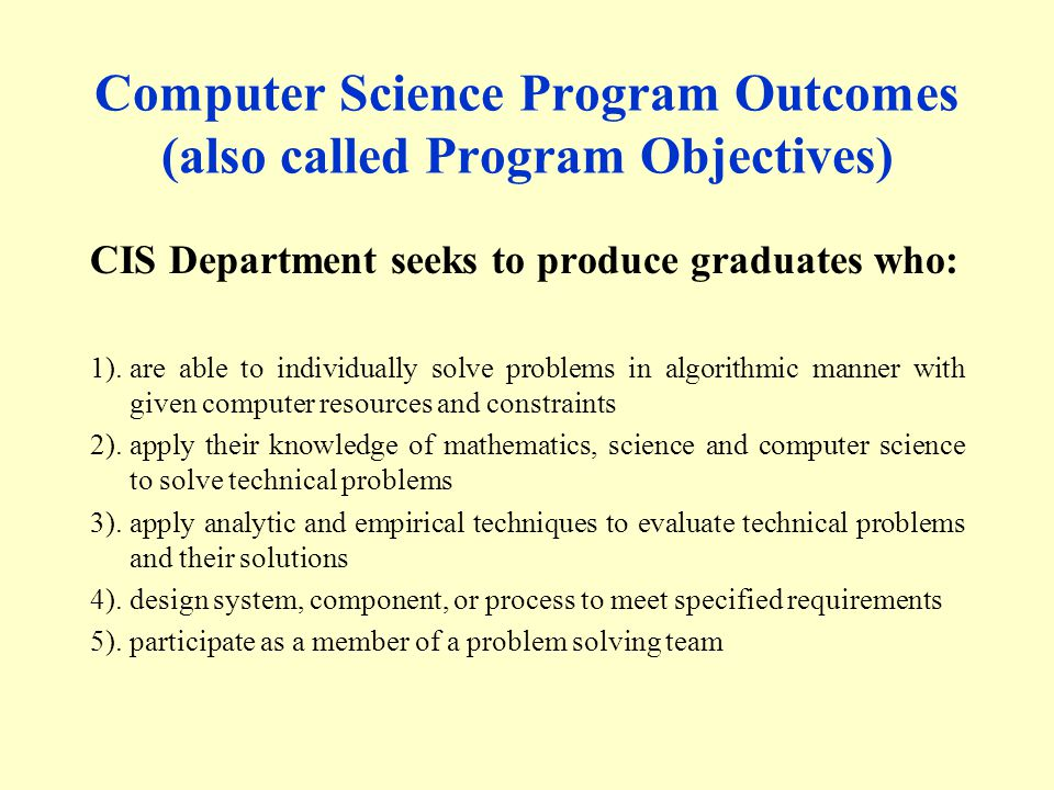 Computer Science Program Outcomes (also called Program Objectives) CIS Department seeks to produce graduates who: 1).are able to individually solve problems in algorithmic manner with given computer resources and constraints 2).apply their knowledge of mathematics, science and computer science to solve technical problems 3).apply analytic and empirical techniques to evaluate technical problems and their solutions 4).design system, component, or process to meet specified requirements 5).participate as a member of a problem solving team