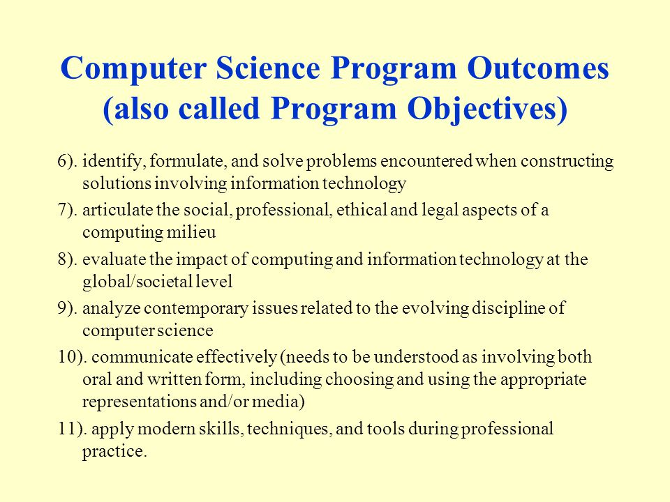 Computer Science Program Outcomes (also called Program Objectives) 6).identify, formulate, and solve problems encountered when constructing solutions involving information technology 7).articulate the social, professional, ethical and legal aspects of a computing milieu 8).evaluate the impact of computing and information technology at the global/societal level 9).analyze contemporary issues related to the evolving discipline of computer science 10).
