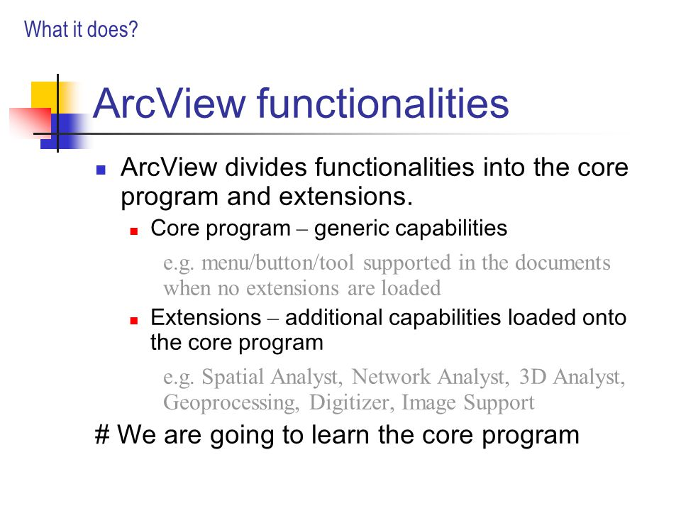 ArcView functionalities ArcView divides functionalities into the core program and extensions.