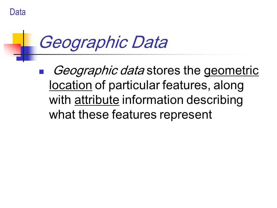 Geographic Data Geographic data stores the geometric location of particular features, along with attribute information describing what these features represent Data