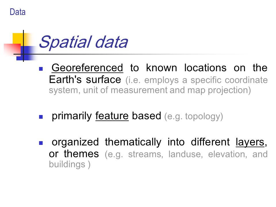 Spatial data Georeferenced to known locations on the Earth s surface (i.e.
