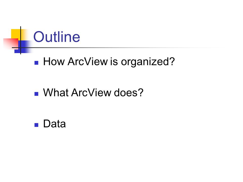 Outline How ArcView is organized What ArcView does Data