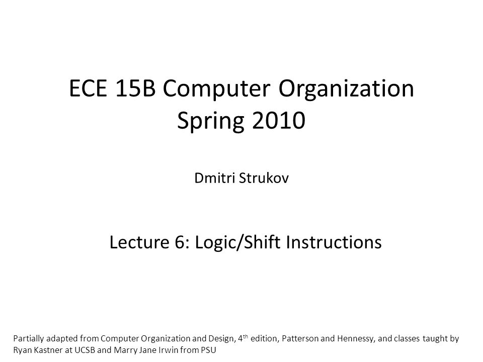 ECE 15B Computer Organization Spring 2010 Dmitri Strukov Lecture 6: Logic/Shift Instructions Partially adapted from Computer Organization and Design, 4 th edition, Patterson and Hennessy, and classes taught by Ryan Kastner at UCSB and Marry Jane Irwin from PSU