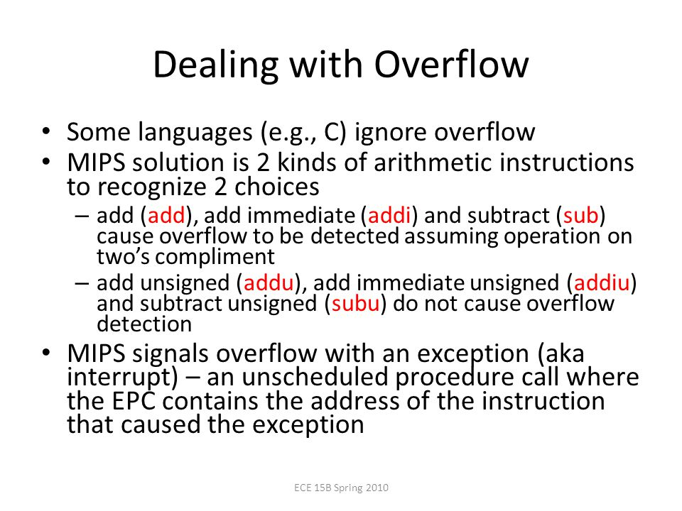 Dealing with Overflow Some languages (e.g., C) ignore overflow MIPS solution is 2 kinds of arithmetic instructions to recognize 2 choices – add (add), add immediate (addi) and subtract (sub) cause overflow to be detected assuming operation on two's compliment – add unsigned (addu), add immediate unsigned (addiu) and subtract unsigned (subu) do not cause overflow detection MIPS signals overflow with an exception (aka interrupt) – an unscheduled procedure call where the EPC contains the address of the instruction that caused the exception ECE 15B Spring 2010