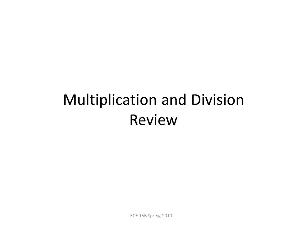 Multiplication and Division Review ECE 15B Spring 2010