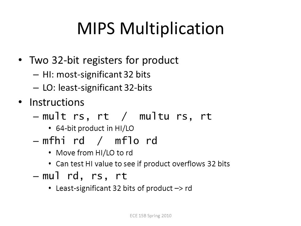 MIPS Multiplication Two 32-bit registers for product – HI: most-significant 32 bits – LO: least-significant 32-bits Instructions – mult rs, rt / multu rs, rt 64-bit product in HI/LO – mfhi rd / mflo rd Move from HI/LO to rd Can test HI value to see if product overflows 32 bits – mul rd, rs, rt Least-significant 32 bits of product –> rd ECE 15B Spring 2010