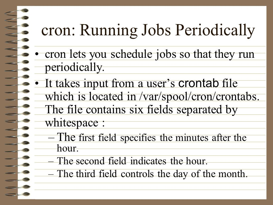 cron: Running Jobs Periodically cron lets you schedule jobs so that they run periodically.