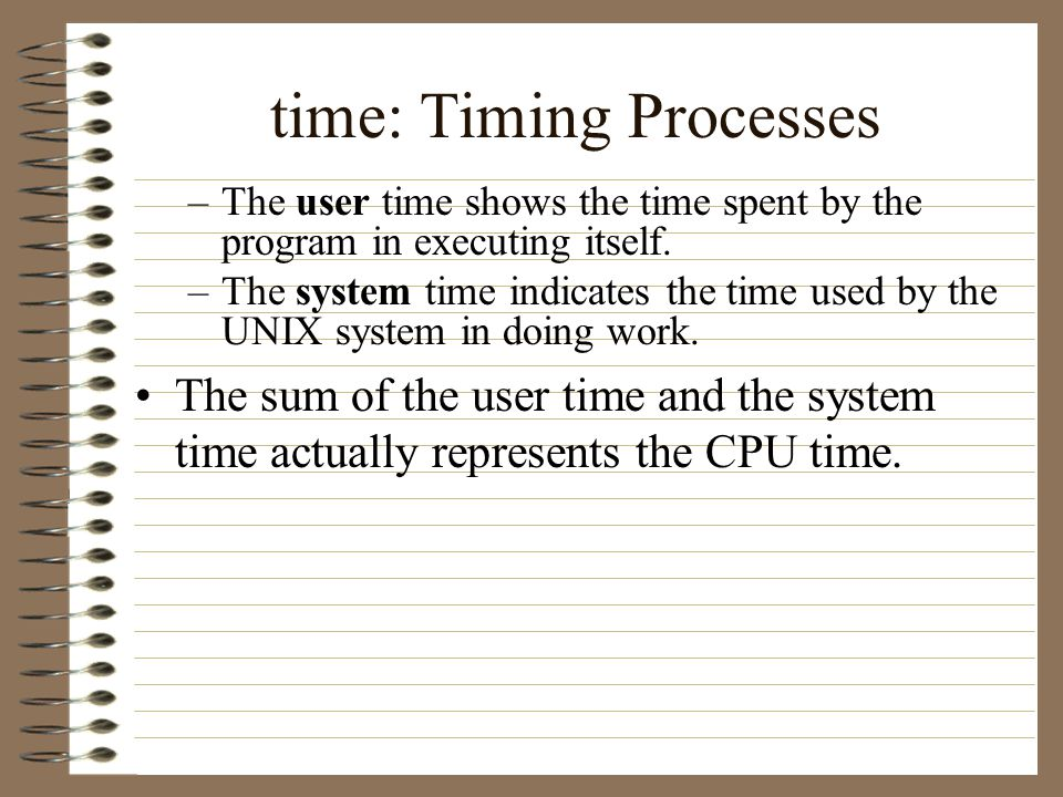 time: Timing Processes –The user time shows the time spent by the program in executing itself.