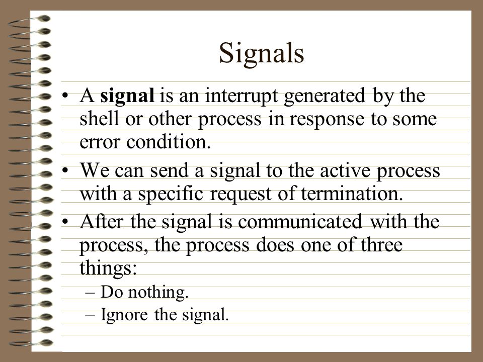 Signals A signal is an interrupt generated by the shell or other process in response to some error condition.