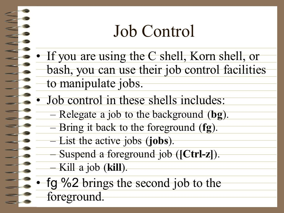 Job Control If you are using the C shell, Korn shell, or bash, you can use their job control facilities to manipulate jobs.