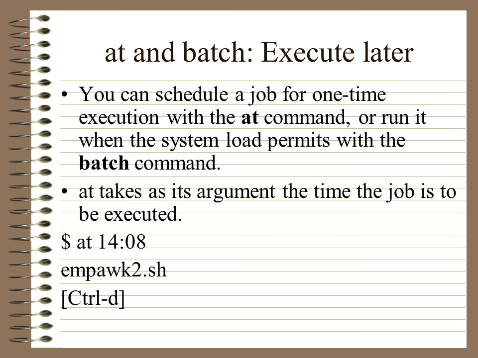 at and batch: Execute later You can schedule a job for one-time execution with the at command, or run it when the system load permits with the batch command.