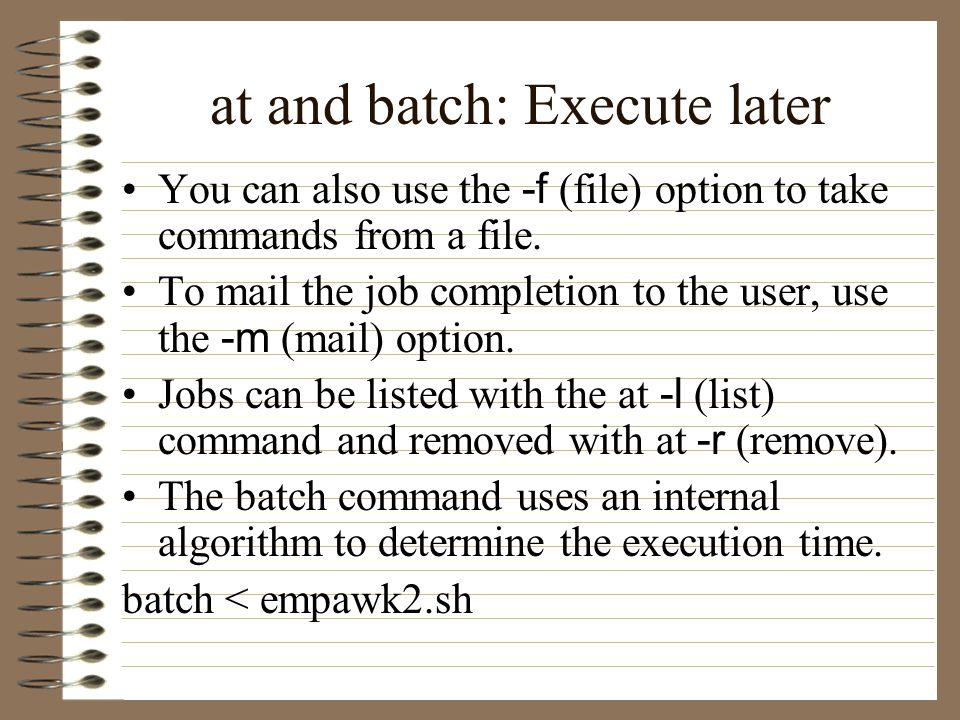 at and batch: Execute later You can also use the -f (file) option to take commands from a file.