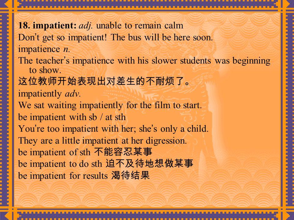 18. impatient: adj. unable to remain calm Don ' t get so impatient.
