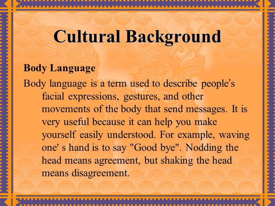 Cultural Background Body Language Body language is a term used to describe people ' s facial expressions, gestures, and other movements of the body that send messages.