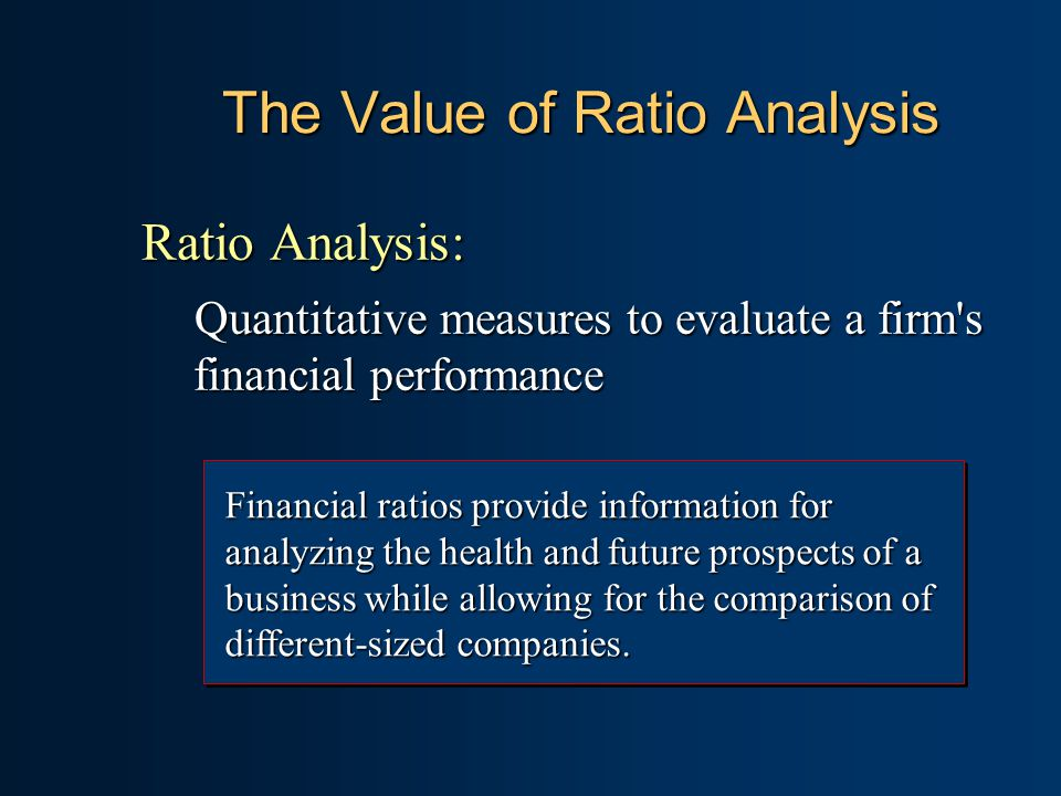 The Value of Ratio Analysis Ratio Analysis: Quantitative measures to evaluate a firm s financial performance Financial ratios provide information for analyzing the health and future prospects of a business while allowing for the comparison of different-sized companies.