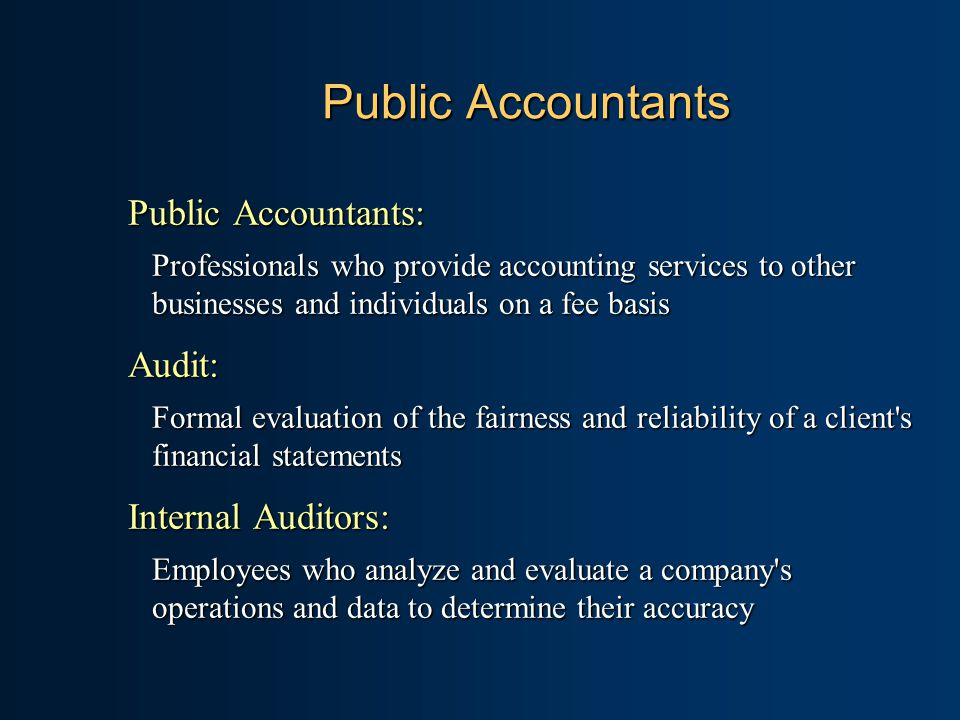 Public Accountants Public Accountants: Professionals who provide accounting services to other businesses and individuals on a fee basis Audit: Formal evaluation of the fairness and reliability of a client s financial statements Internal Auditors: Employees who analyze and evaluate a company s operations and data to determine their accuracy