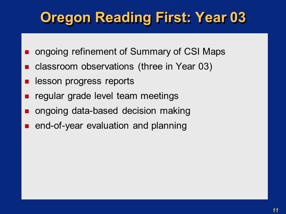 11 Oregon Reading First: Year 03 n ongoing refinement of Summary of CSI Maps n classroom observations (three in Year 03) n lesson progress reports n regular grade level team meetings n ongoing data-based decision making n end-of-year evaluation and planning