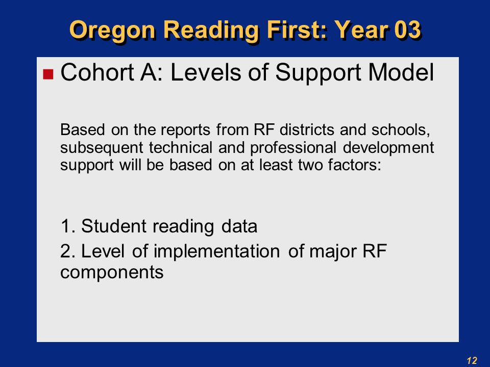 12 Oregon Reading First: Year 03 n Cohort A: Levels of Support Model Based on the reports from RF districts and schools, subsequent technical and professional development support will be based on at least two factors: 1.