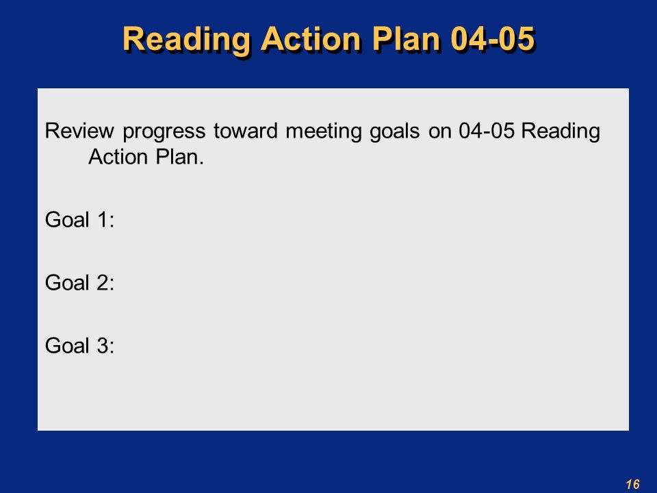 16 Reading Action Plan Review progress toward meeting goals on Reading Action Plan.