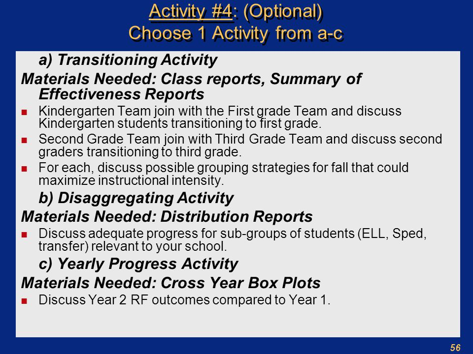56 Activity #4: (Optional) Choose 1 Activity from a-c a) Transitioning Activity Materials Needed: Class reports, Summary of Effectiveness Reports n Kindergarten Team join with the First grade Team and discuss Kindergarten students transitioning to first grade.