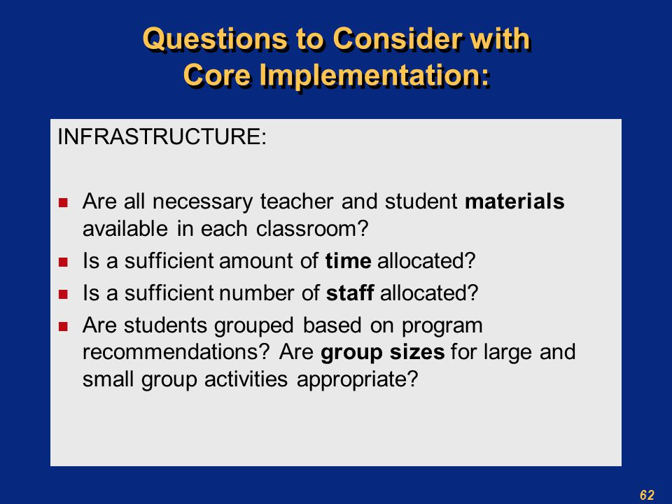 62 Questions to Consider with Core Implementation: INFRASTRUCTURE: n Are all necessary teacher and student materials available in each classroom.