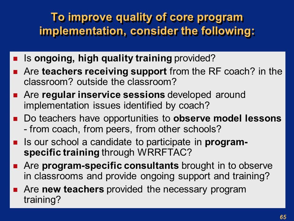 65 To improve quality of core program implementation, consider the following: n Is ongoing, high quality training provided.