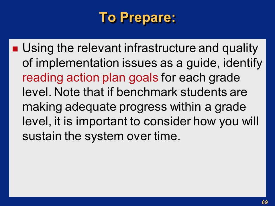 69 To Prepare: n Using the relevant infrastructure and quality of implementation issues as a guide, identify reading action plan goals for each grade level.