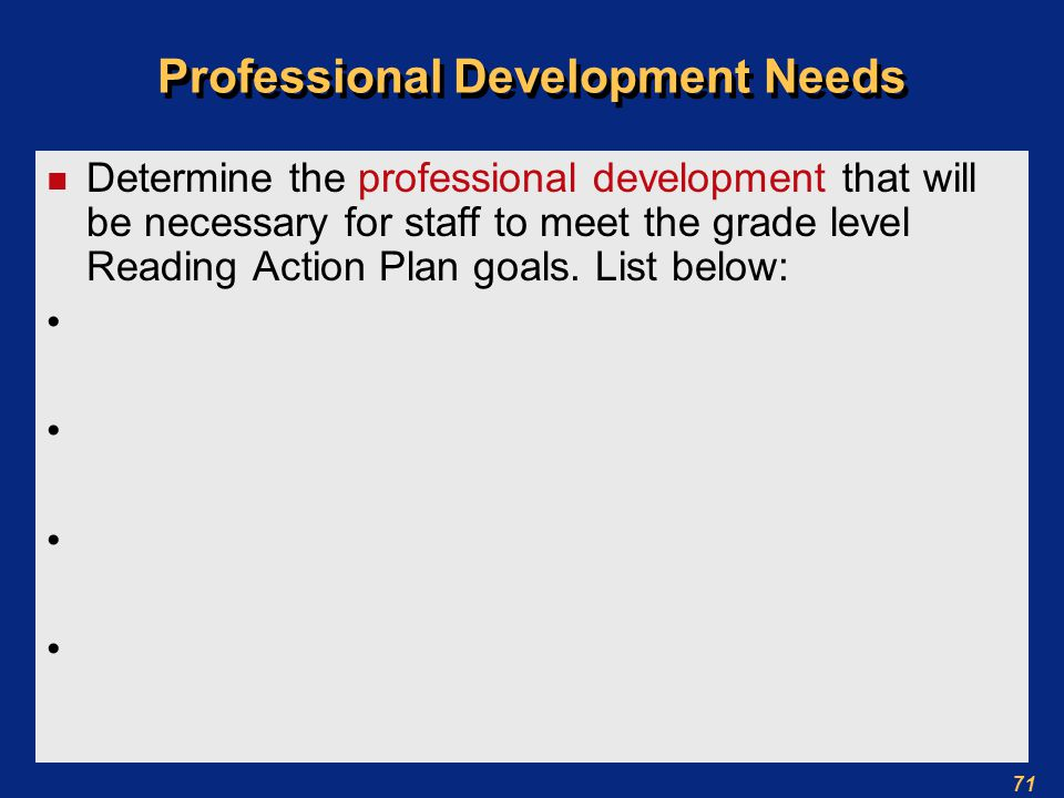 71 Professional Development Needs n Determine the professional development that will be necessary for staff to meet the grade level Reading Action Plan goals.