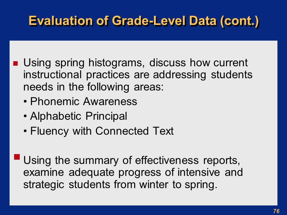 76 Evaluation of Grade-Level Data (cont.) n Using spring histograms, discuss how current instructional practices are addressing students needs in the following areas: Phonemic Awareness Alphabetic Principal Fluency with Connected Text  Using the summary of effectiveness reports, examine adequate progress of intensive and strategic students from winter to spring.