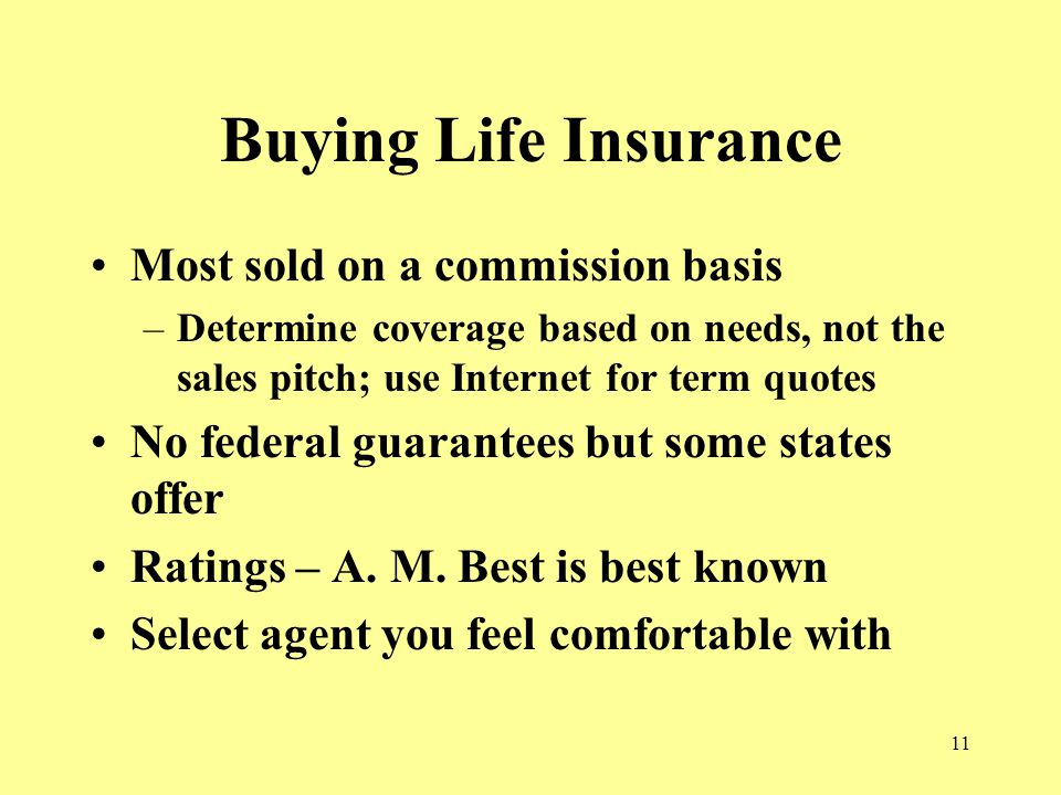 11 Buying Life Insurance Most sold on a commission basis –Determine coverage based on needs, not the sales pitch; use Internet for term quotes No federal guarantees but some states offer Ratings – A.