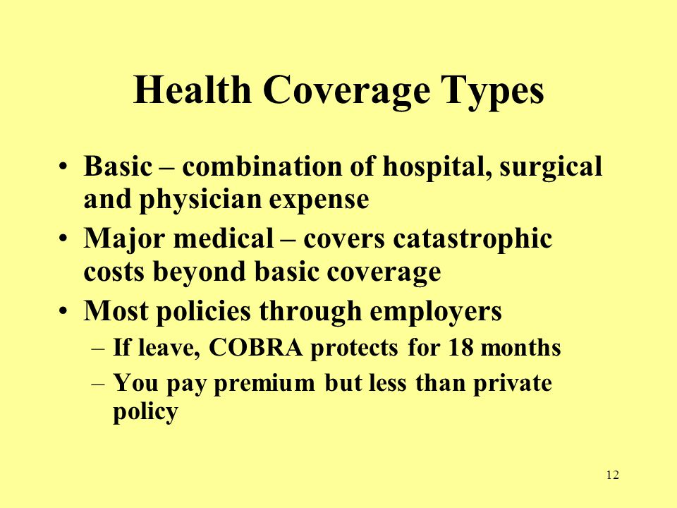 12 Health Coverage Types Basic – combination of hospital, surgical and physician expense Major medical – covers catastrophic costs beyond basic coverage Most policies through employers –If leave, COBRA protects for 18 months –You pay premium but less than private policy