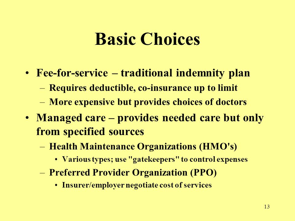 13 Basic Choices Fee-for-service – traditional indemnity plan –Requires deductible, co-insurance up to limit –More expensive but provides choices of doctors Managed care – provides needed care but only from specified sources –Health Maintenance Organizations (HMO s) Various types; use gatekeepers to control expenses –Preferred Provider Organization (PPO) Insurer/employer negotiate cost of services