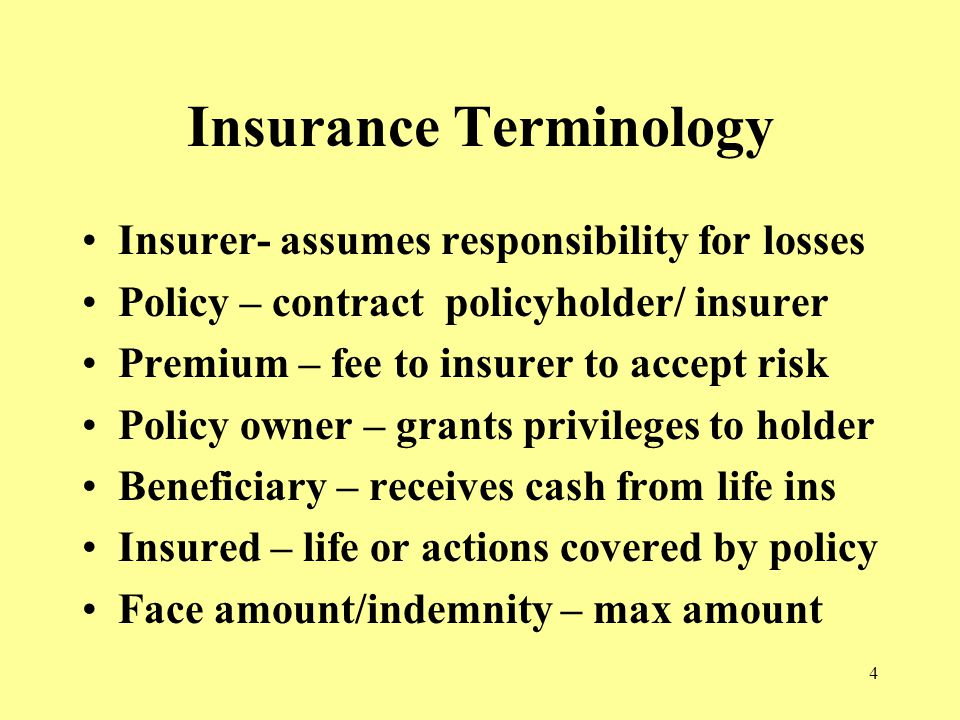 4 Insurance Terminology Insurer- assumes responsibility for losses Policy – contract policyholder/ insurer Premium – fee to insurer to accept risk Policy owner – grants privileges to holder Beneficiary – receives cash from life ins Insured – life or actions covered by policy Face amount/indemnity – max amount