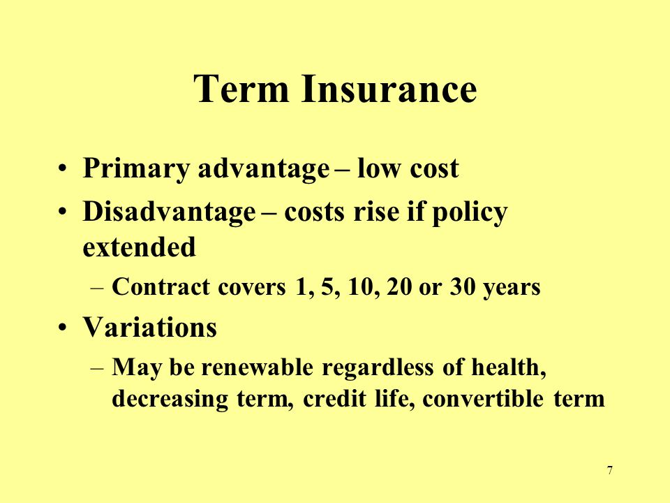 7 Term Insurance Primary advantage – low cost Disadvantage – costs rise if policy extended –Contract covers 1, 5, 10, 20 or 30 years Variations –May be renewable regardless of health, decreasing term, credit life, convertible term