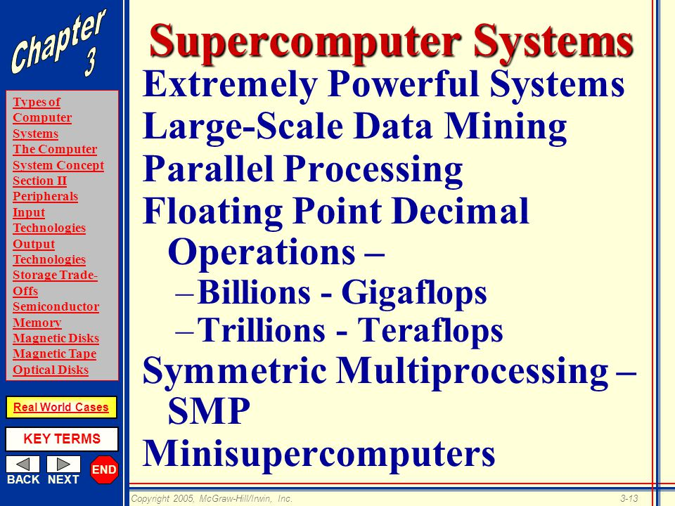 END BACKNEXT Types of Computer Systems The Computer System Concept Section II Peripherals Input Technologies Output Technologies Storage Trade- Offs Semiconductor Memory Magnetic Disks Magnetic Tape Optical Disks KEY TERMS Copyright 2005, McGraw-Hill/Irwin, Inc.3-13 Real World Cases Supercomputer Systems Extremely Powerful Systems Large-Scale Data Mining Parallel Processing Floating Point Decimal Operations – –Billions - Gigaflops –Trillions - Teraflops Symmetric Multiprocessing – SMP Minisupercomputers