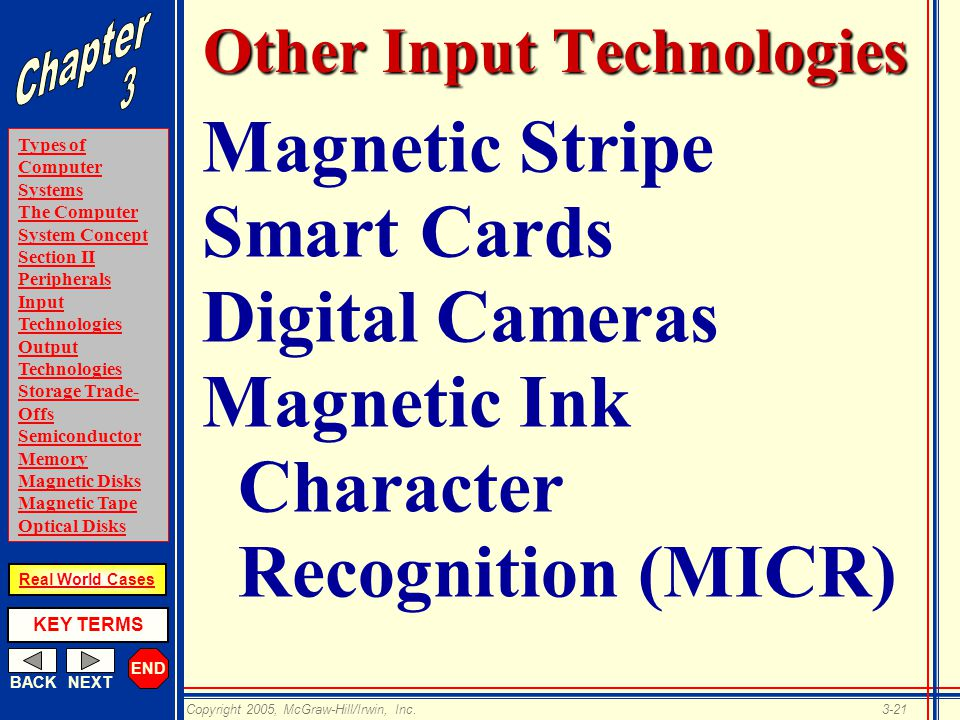 END BACKNEXT Types of Computer Systems The Computer System Concept Section II Peripherals Input Technologies Output Technologies Storage Trade- Offs Semiconductor Memory Magnetic Disks Magnetic Tape Optical Disks KEY TERMS Copyright 2005, McGraw-Hill/Irwin, Inc.3-21 Real World Cases Other Input Technologies Magnetic Stripe Smart Cards Digital Cameras Magnetic Ink Character Recognition (MICR)