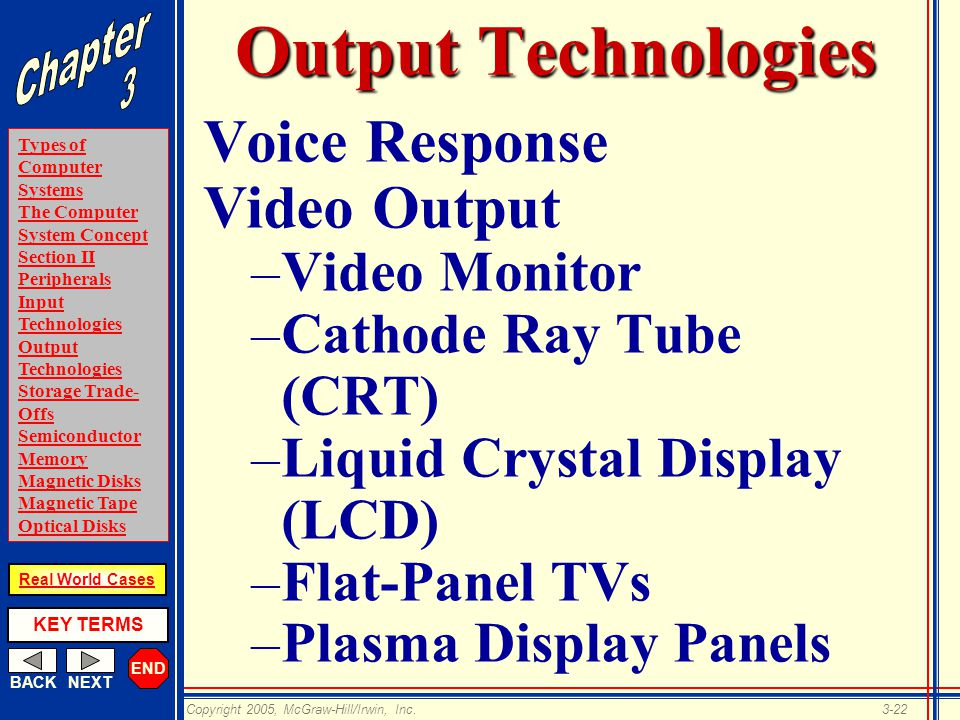 END BACKNEXT Types of Computer Systems The Computer System Concept Section II Peripherals Input Technologies Output Technologies Storage Trade- Offs Semiconductor Memory Magnetic Disks Magnetic Tape Optical Disks KEY TERMS Copyright 2005, McGraw-Hill/Irwin, Inc.3-22 Real World Cases Output Technologies Voice Response Video Output –Video Monitor –Cathode Ray Tube (CRT) –Liquid Crystal Display (LCD) –Flat-Panel TVs –Plasma Display Panels